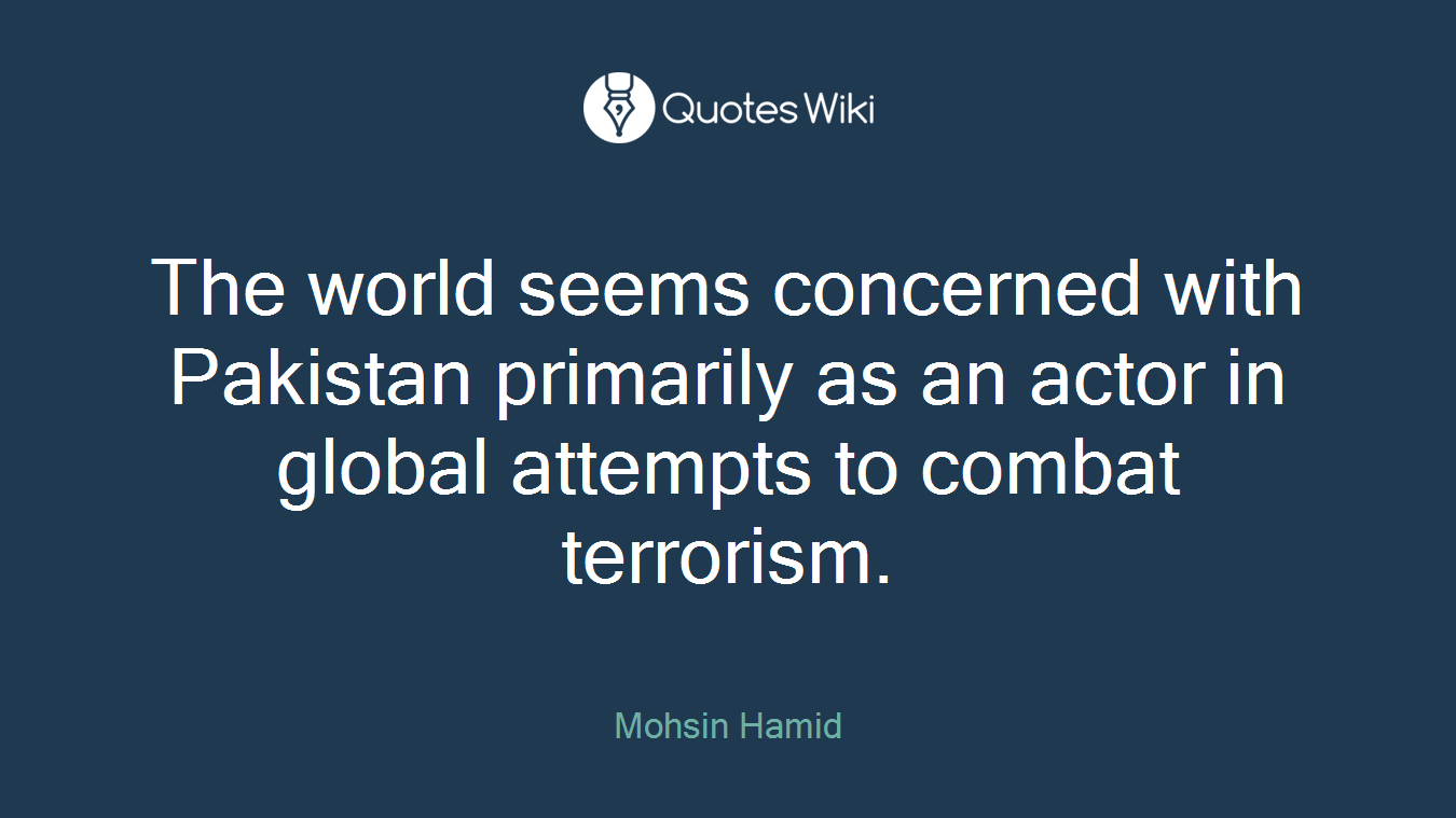 The world seems concerned with Pakistan primarily as an actor in global attempts to combat terrorism.