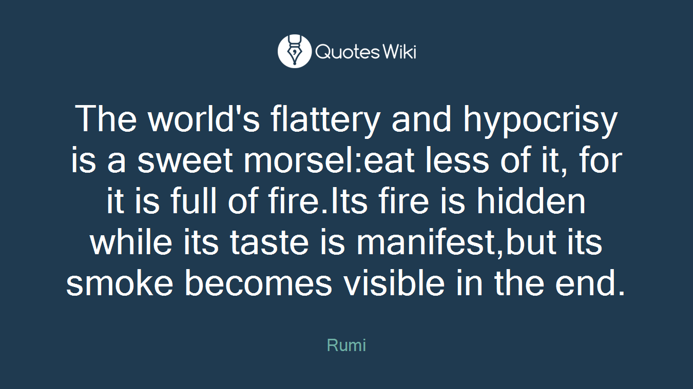 The world's flattery and hypocrisy is a sweet morsel:eat less of it, for it is full of fire.Its fire is hidden while its taste is manifest,but its smoke becomes visible in the end.