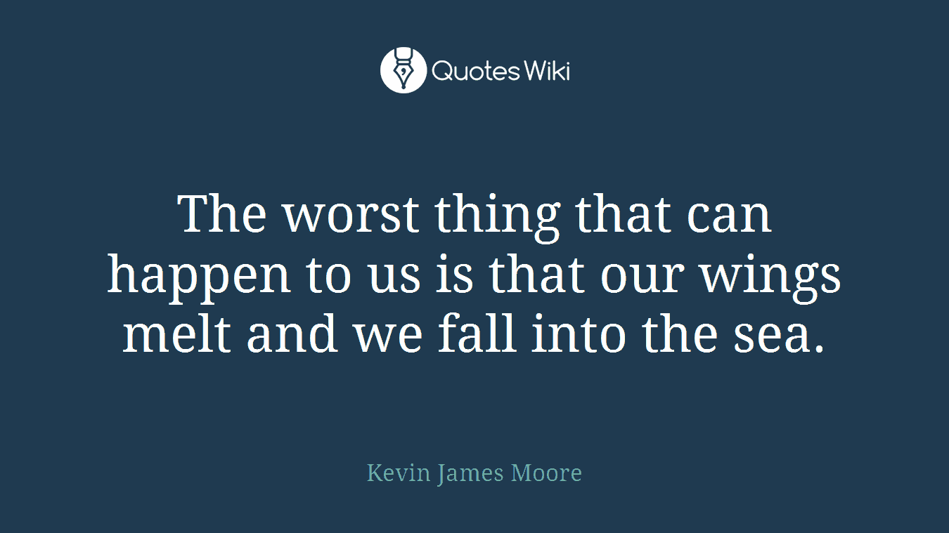 The worst thing that can happen to us is that our wings melt and we fall into the sea.
