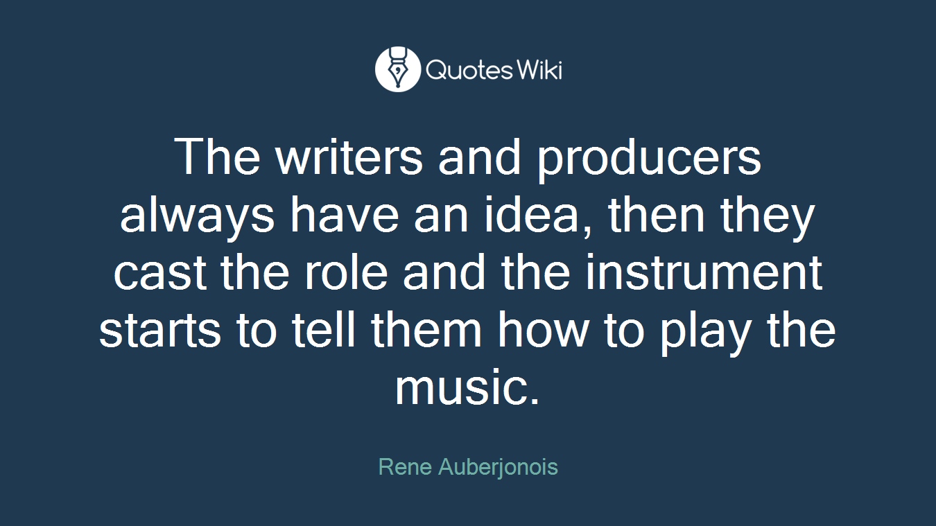 The writers and producers always have an idea, then they cast the role and the instrument starts to tell them how to play the music.