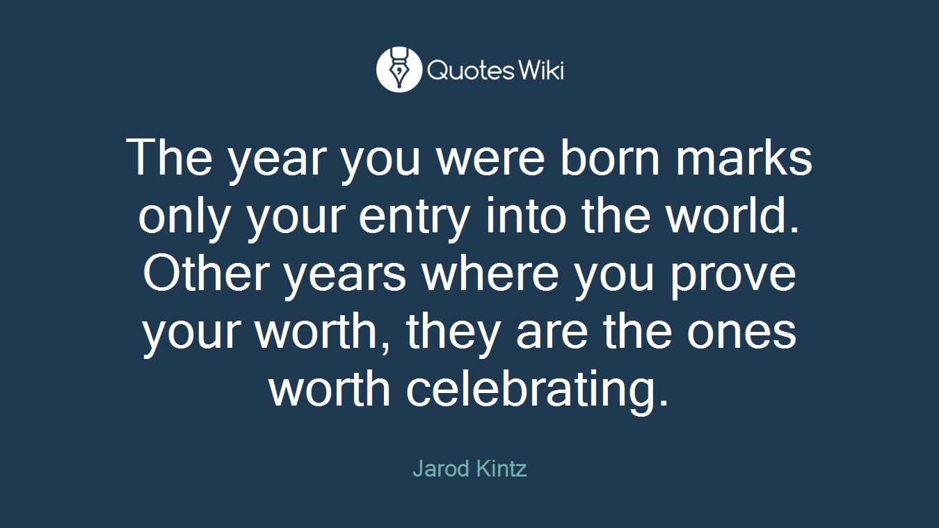 The year you were born marks only your entry into the world. Other years where you prove your worth, they are the ones worth celebrating.