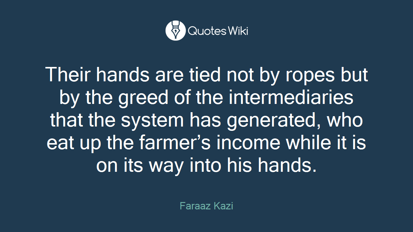 Their hands are tied not by ropes but by the greed of the intermediaries that the system has generated, who eat up the farmer's income while it is on its way into his hands.