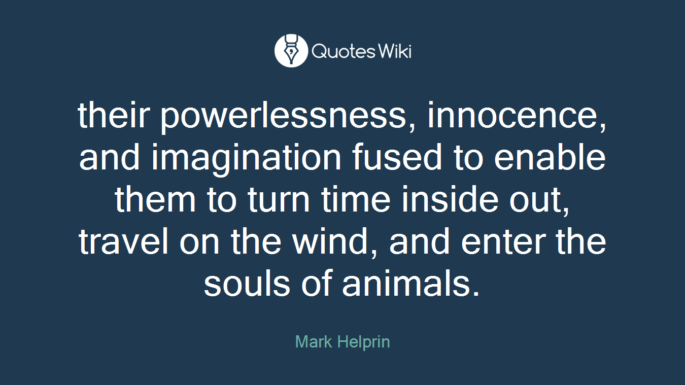 their powerlessness, innocence, and imagination fused to enable them to turn time inside out, travel on the wind, and enter the souls of animals.