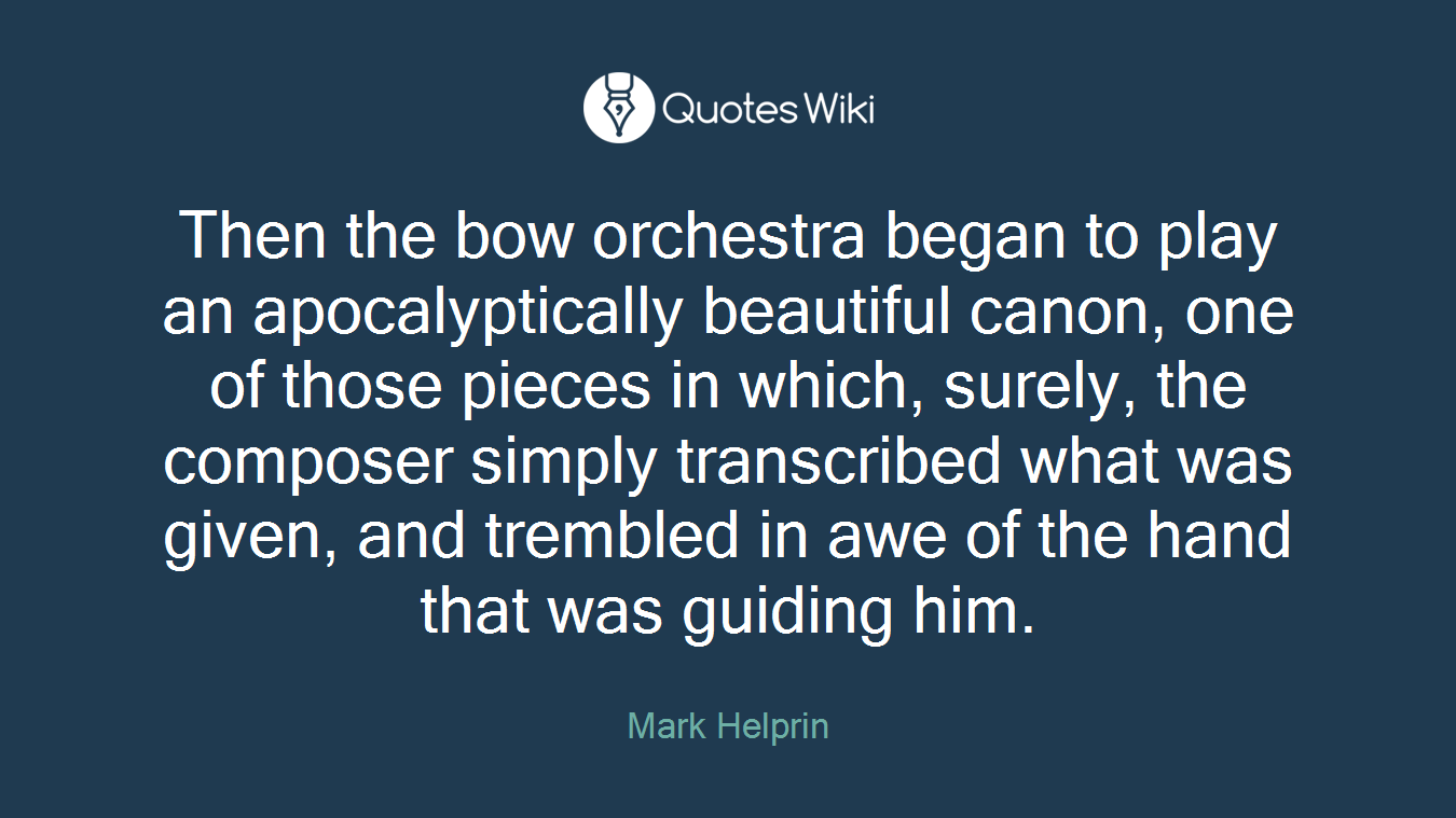 Then the bow orchestra began to play an apocalyptically beautiful canon, one of those pieces in which, surely, the composer simply transcribed what was given, and trembled in awe of the hand that was guiding him.