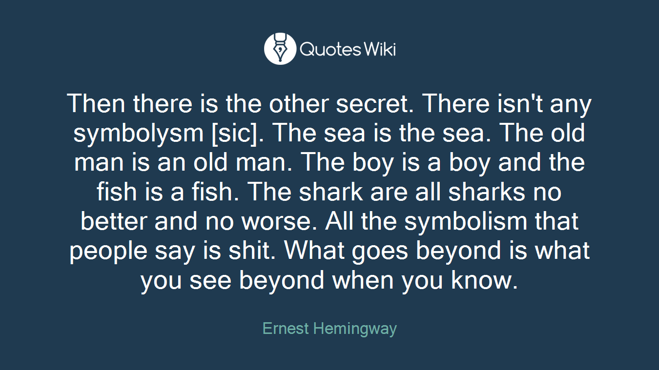 Then there is the other secret. There isn't any symbolysm [sic]. The sea is the sea. The old man is an old man. The boy is a boy and the fish is a fish. The shark are all sharks no better and no worse. All the symbolism that people say is shit. What goes beyond is what you see beyond when you know.