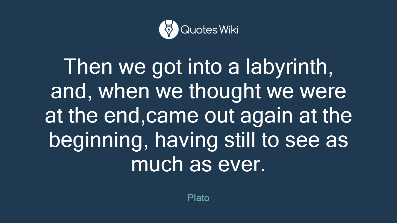 Then we got into a labyrinth, and, when we thought we were at the end,came out again at the beginning, having still to see as much as ever.