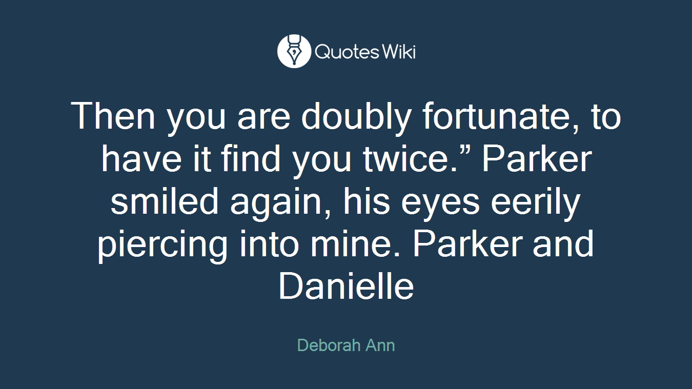 """Then you are doubly fortunate, to have it find you twice."""" Parker smiled again, his eyes eerily piercing into mine. Parker and Danielle"""