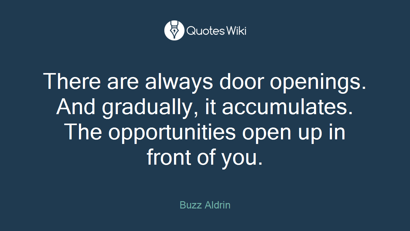 There are always door openings. And gradually, it accumulates. The opportunities open up in front of you.