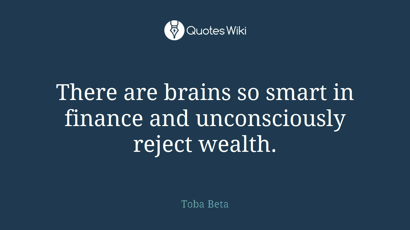 There are brains so smart in finance and unconsciously reject wealth.