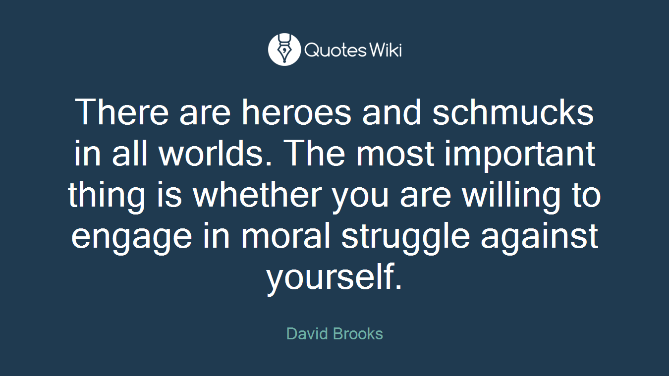 There are heroes and schmucks in all worlds. The most important thing is whether you are willing to engage in moral struggle against yourself.