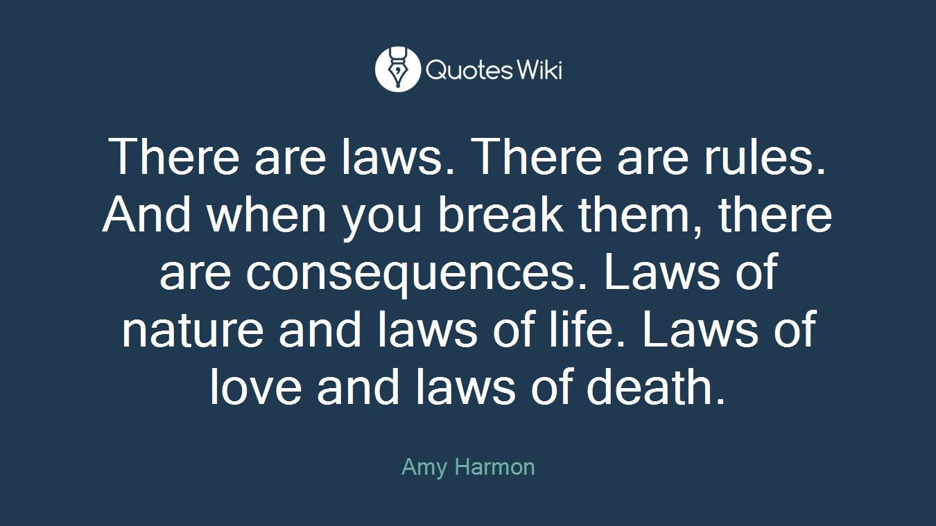 There are laws. There are rules. And when you break them, there are consequences. Laws of nature and laws of life. Laws of love and laws of death.