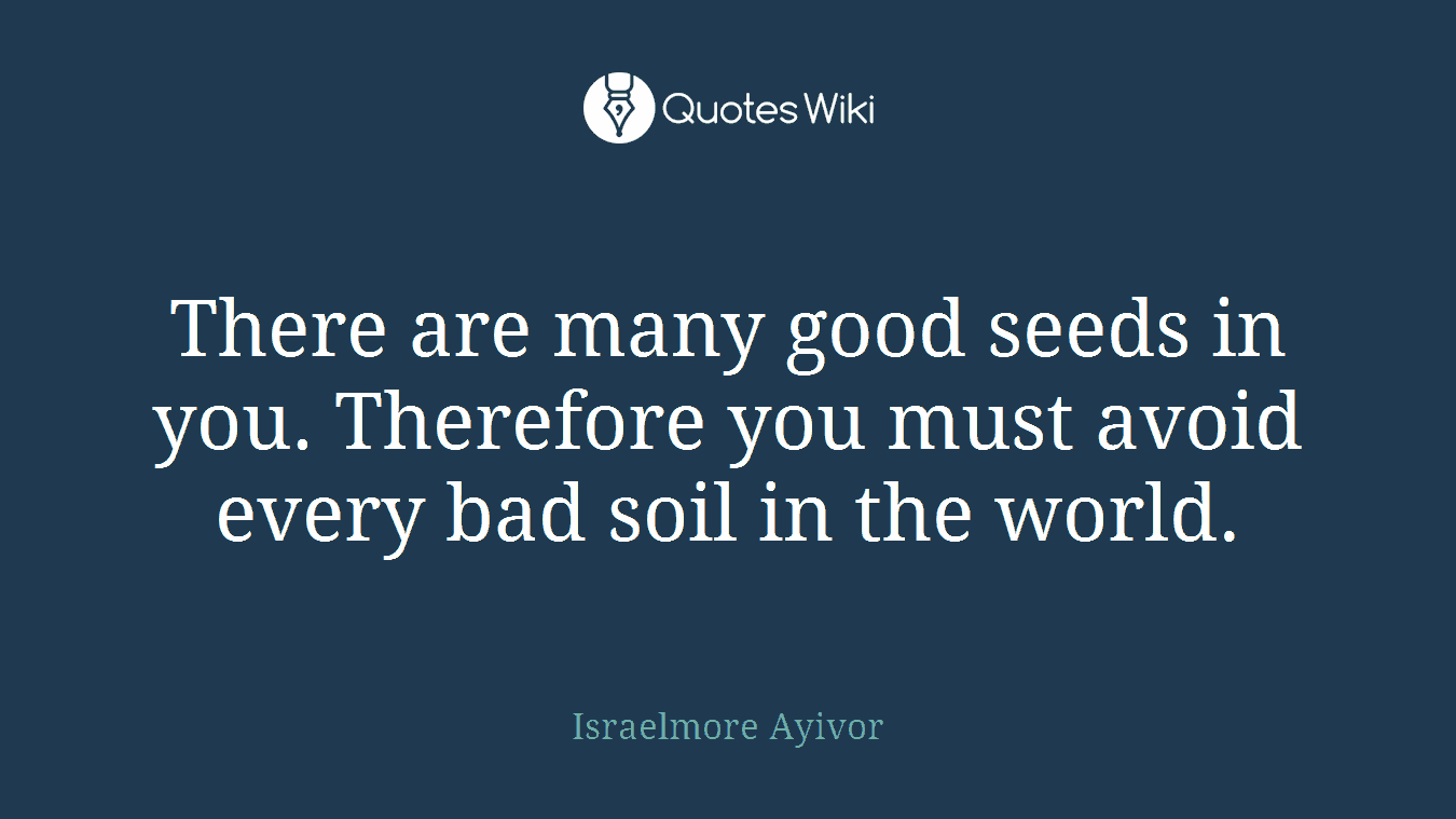 There are many good seeds in you. Therefore you must avoid every bad soil in the world.