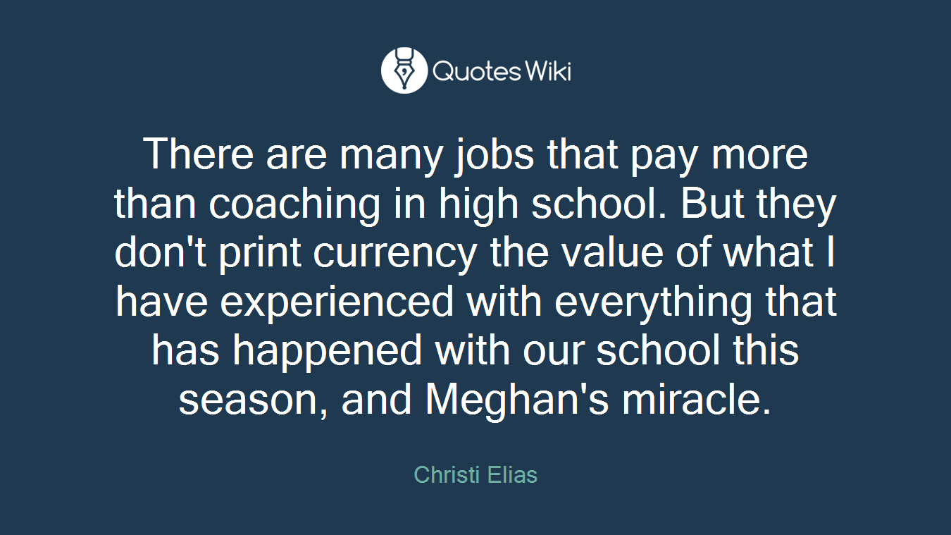 There are many jobs that pay more than coaching in high school. But they don't print currency the value of what I have experienced with everything that has happened with our school this season, and Meghan's miracle.