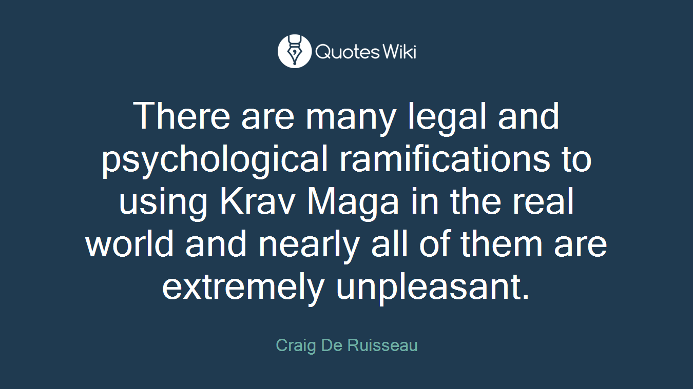 There are many legal and psychological ramifications to using Krav Maga in the real world and nearly all of them are extremely unpleasant.