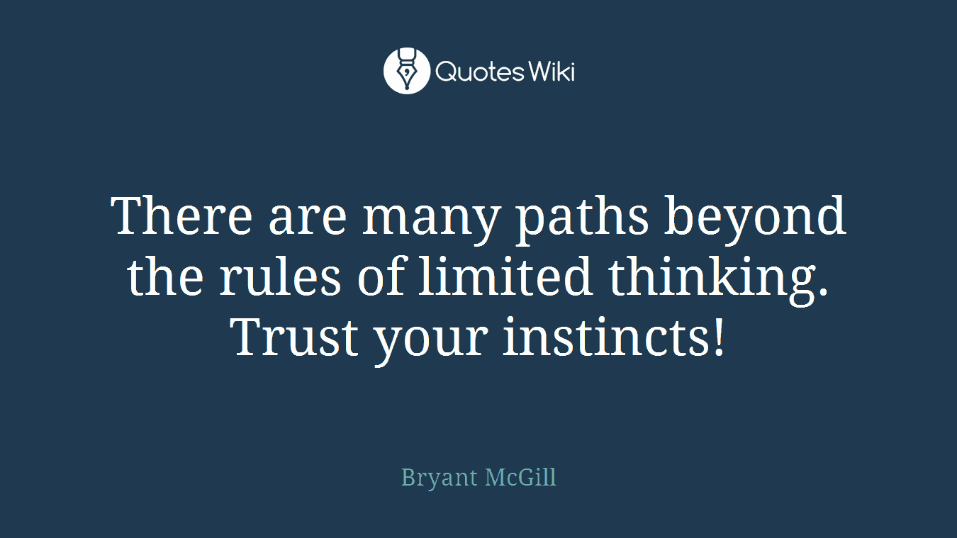 There are many paths beyond the rules of limited thinking. Trust your instincts!