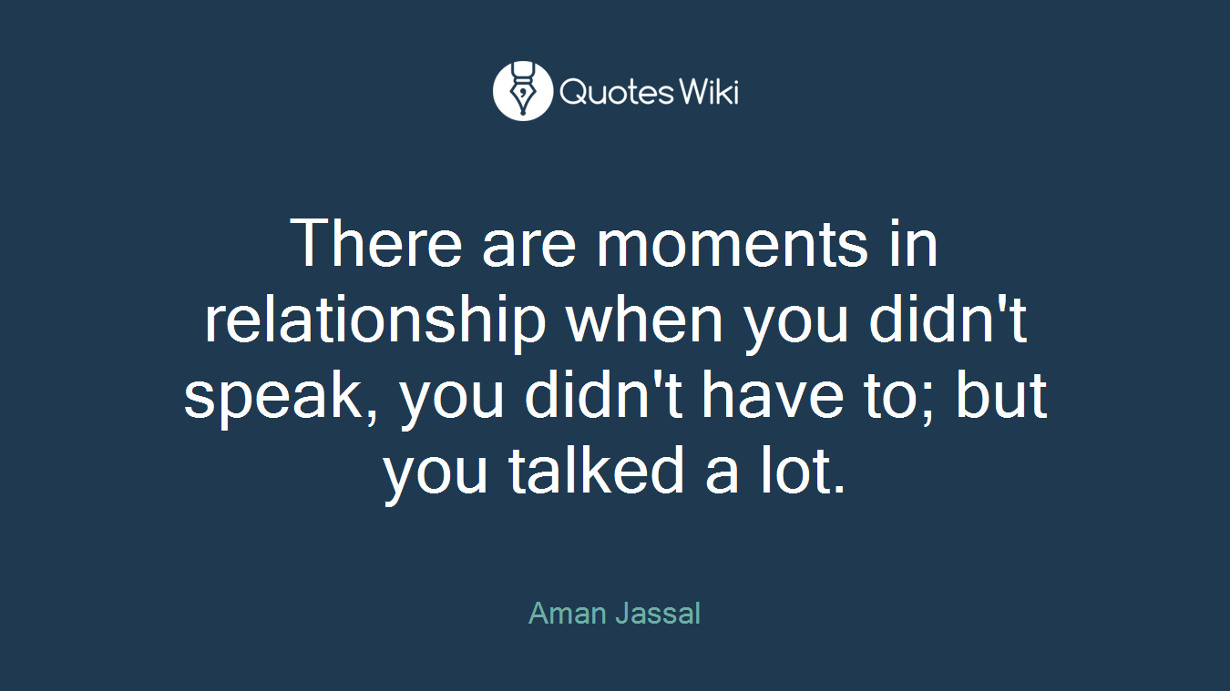 There are moments in relationship when you didn't speak, you didn't have to; but you talked a lot.