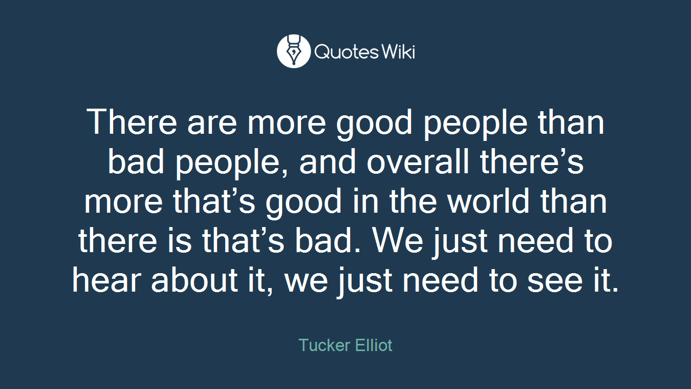 There are more good people than bad people, and...