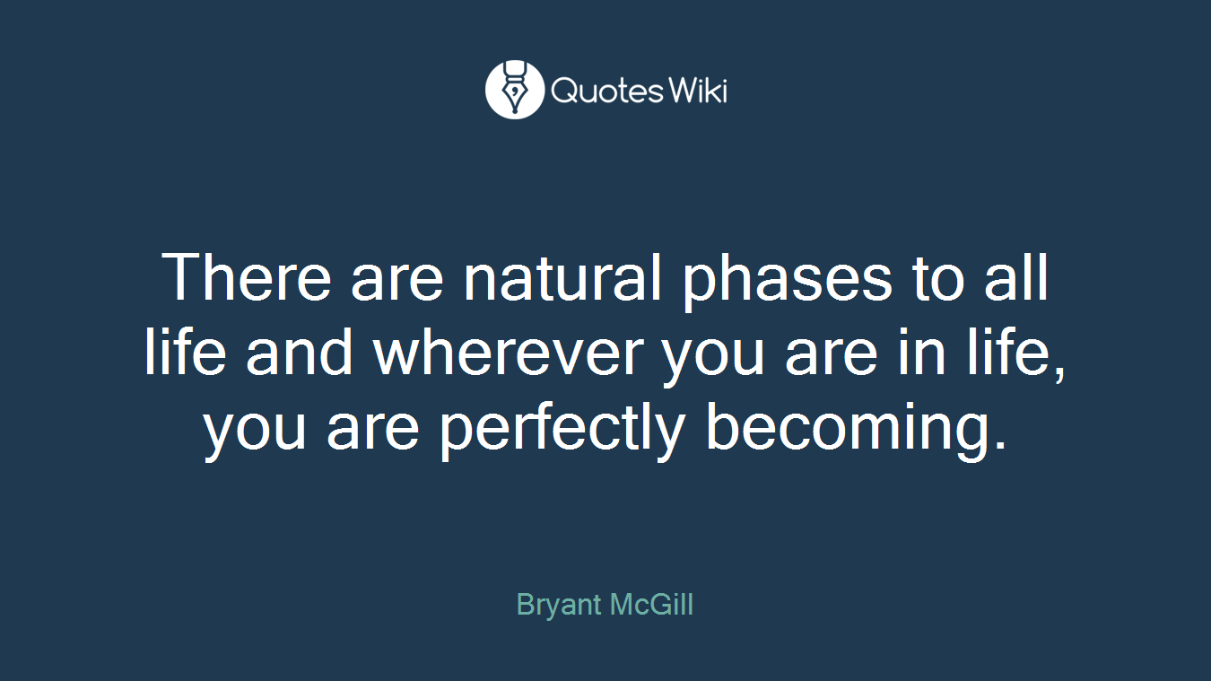 There are natural phases to all life and wherever you are in life, you are perfectly becoming.