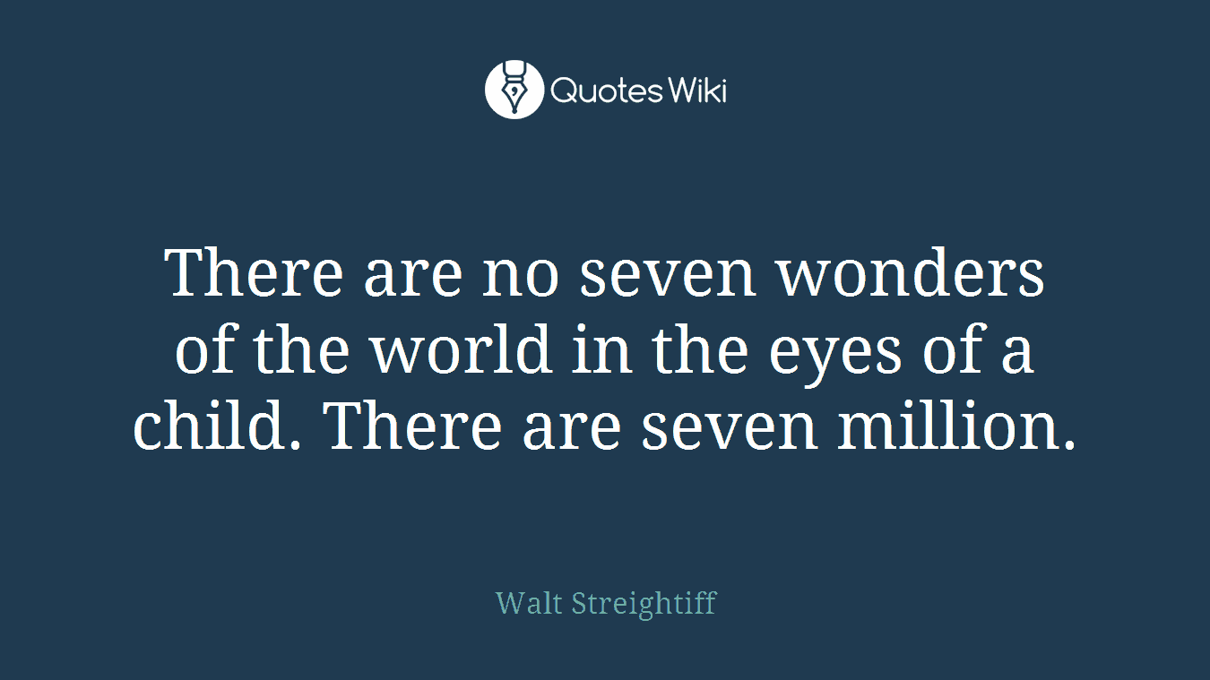 There are no seven wonders of the world in the eyes of a child. There are seven million.