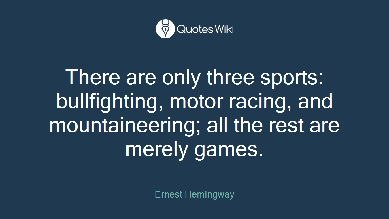 There are only three sports: bullfighting, motor racing, and mountaineering; all the rest are merely games.