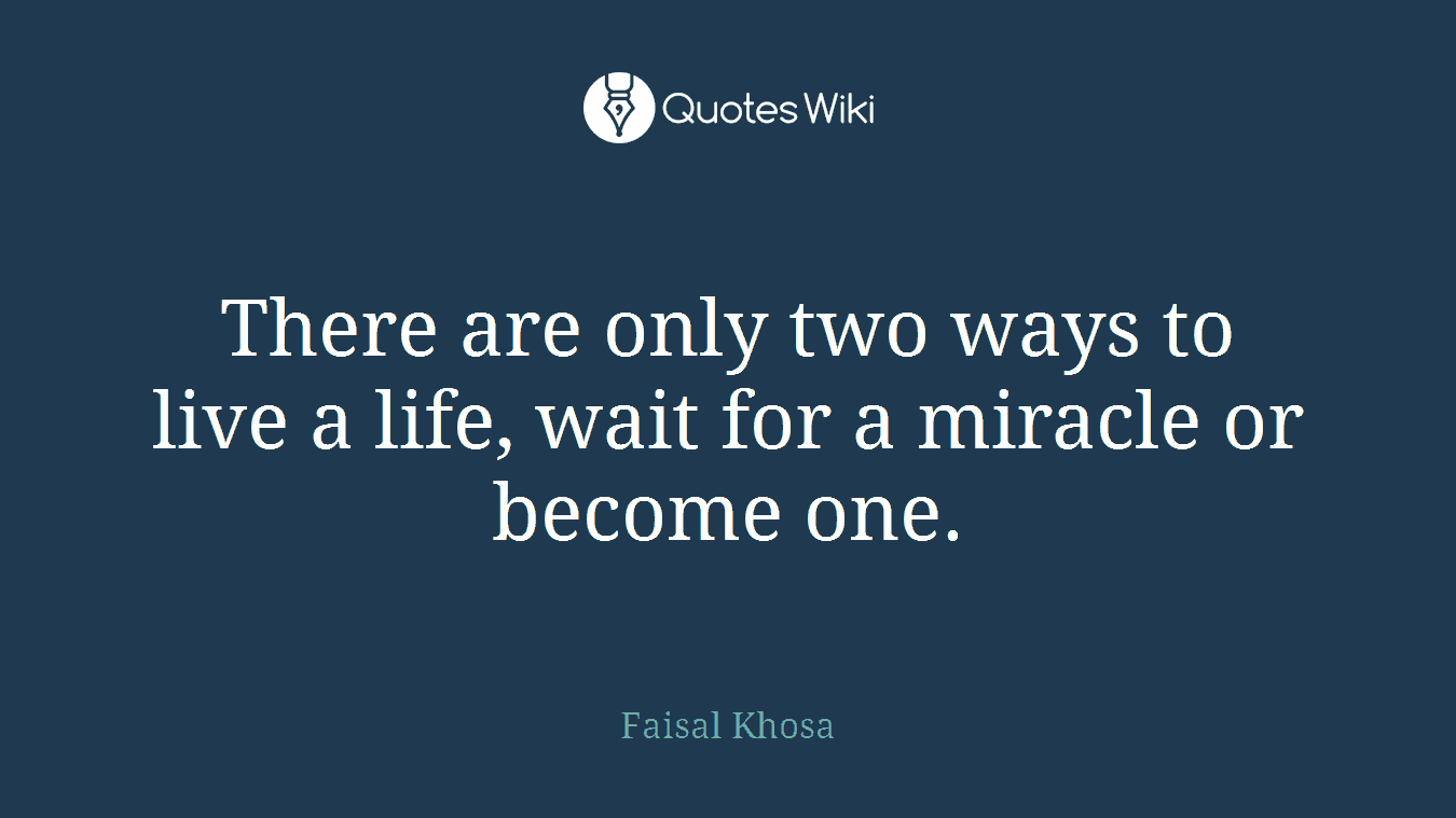 There are only two ways to live a life, wait for a miracle or become one.