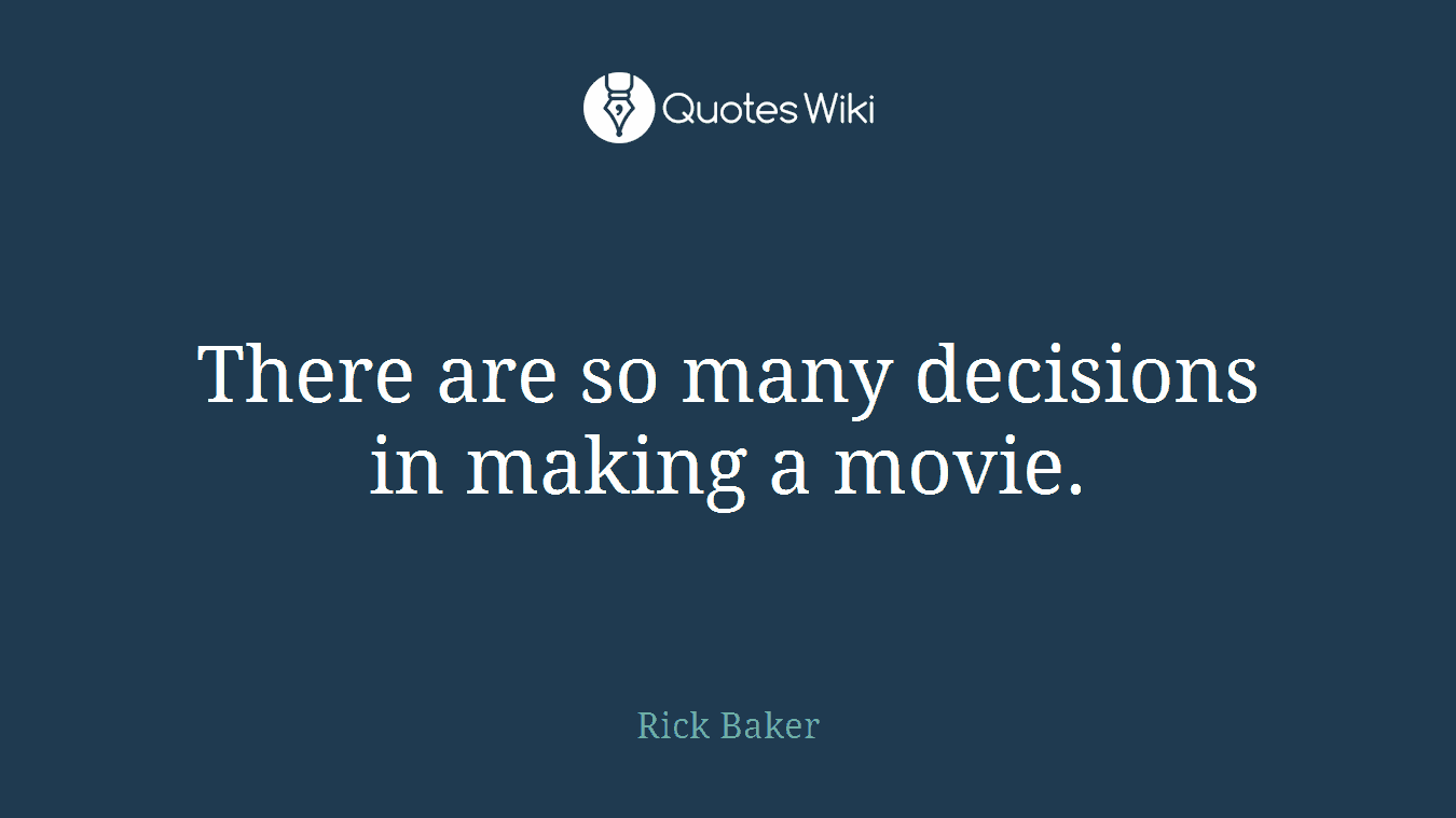 There are so many decisions in making a movie.