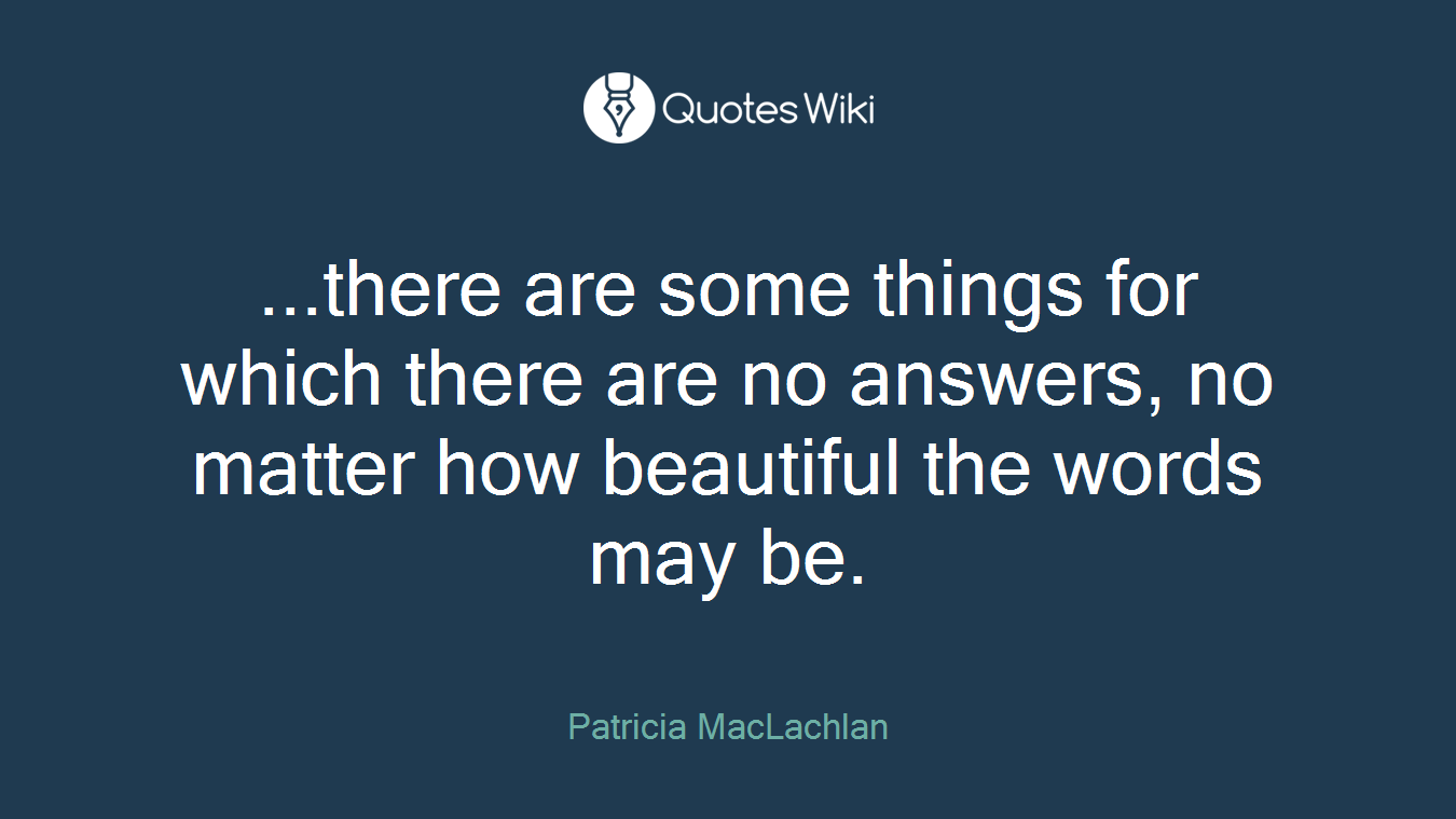 ...there are some things for which there are no answers, no matter how beautiful the words may be.