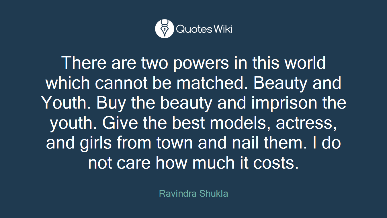 There are two powers in this world which cannot be matched. Beauty and Youth. Buy the beauty and imprison the youth. Give the best models, actress, and girls from town and nail them. I do not care how much it costs.