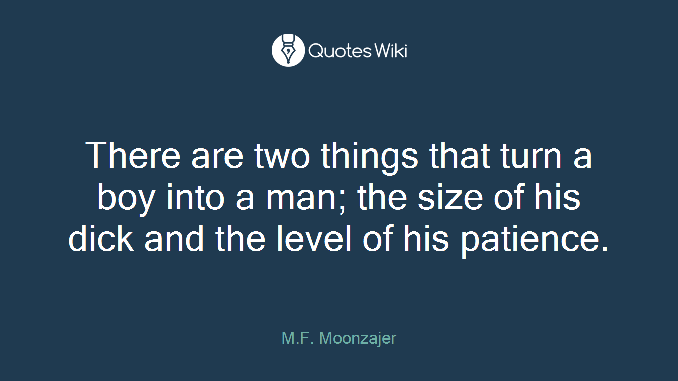 There are two things that turn a boy into a man; the size of his dick and the level of his patience.