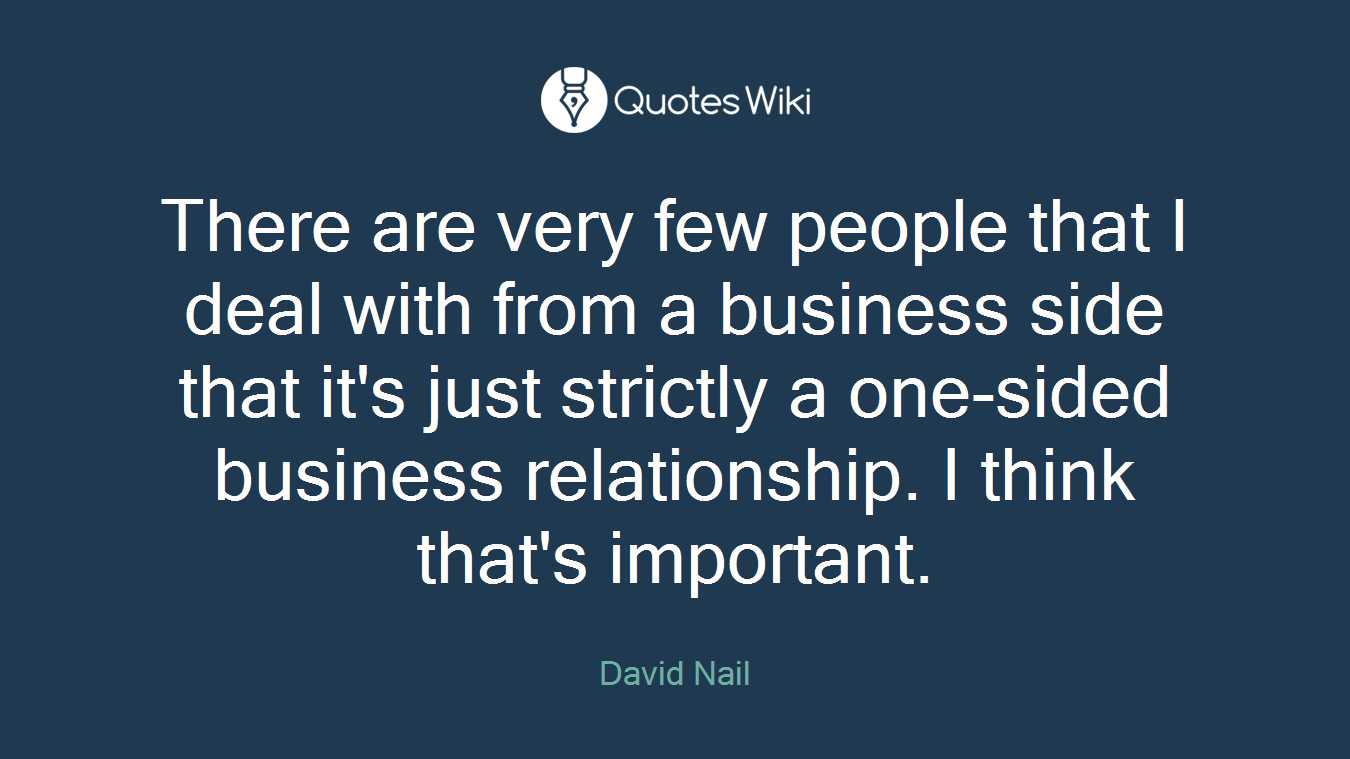 There are very few people that I deal with from a business side that it's just strictly a one-sided business relationship. I think that's important.