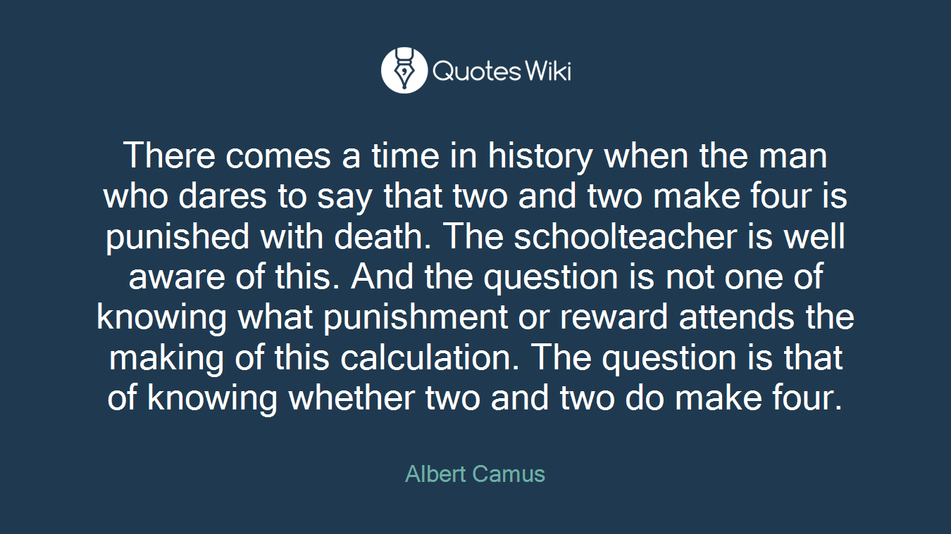 There comes a time in history when the man who dares to say that two and two make four is punished with death. The schoolteacher is well aware of this. And the question is not one of knowing what punishment or reward attends the making of this calculation. The question is that of knowing whether two and two do make four.