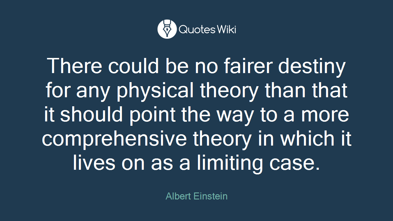 There could be no fairer destiny for any physical theory than that it should point the way to a more comprehensive theory in which it lives on as a limiting case.