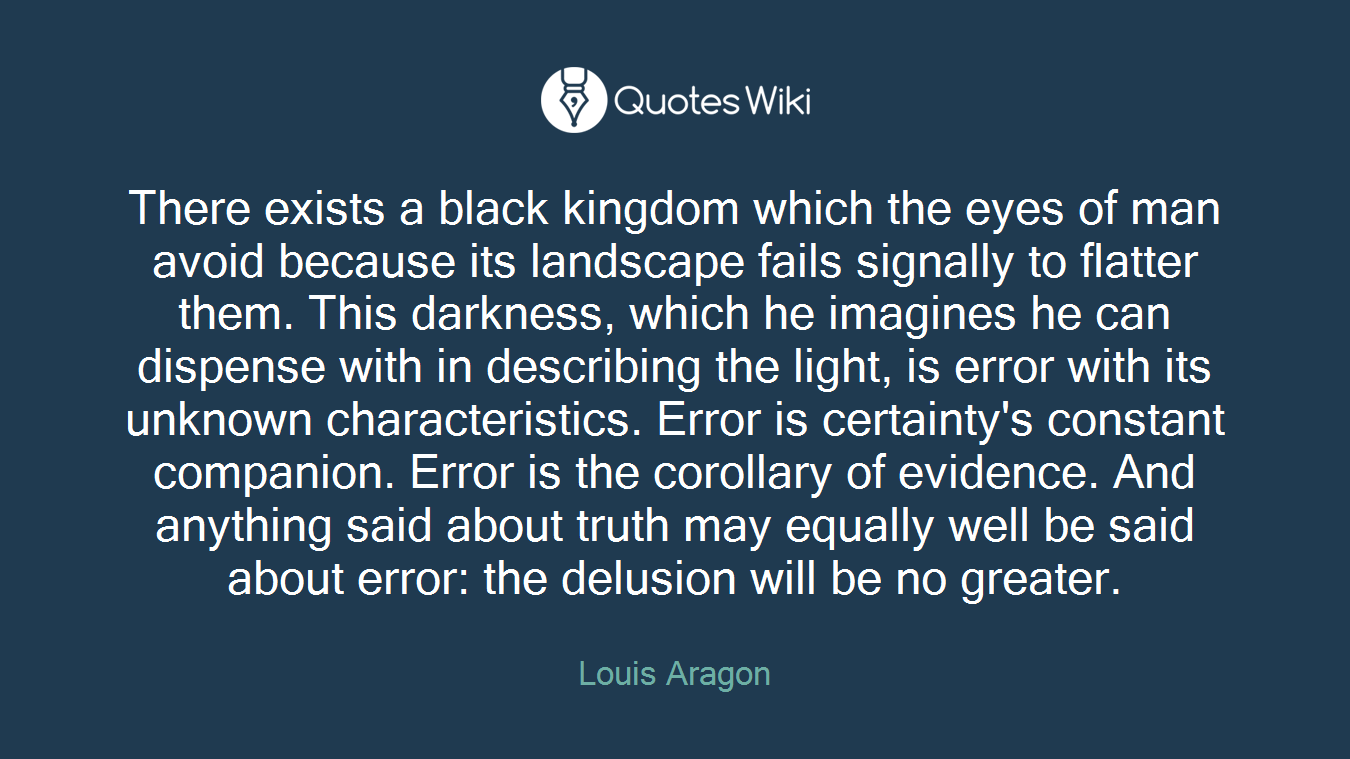 There exists a black kingdom which the eyes of man avoid because its landscape fails signally to flatter them. This darkness, which he imagines he can dispense with in describing the light, is error with its unknown characteristics. Error is certainty's constant companion. Error is the corollary of evidence. And anything said about truth may equally well be said about error: the delusion will be no greater.