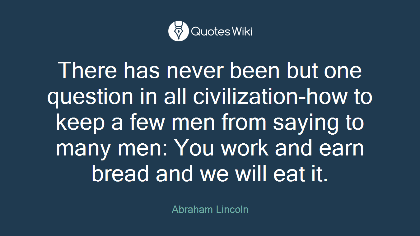 There has never been but one question in all civilization-how to keep a few men from saying to many men: You work and earn bread and we will eat it.