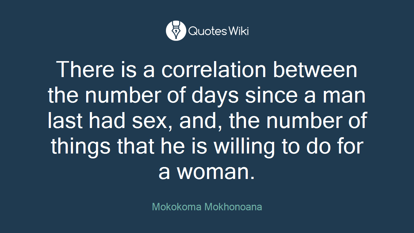 There is a correlation between the number of days since a man last had sex, and, the number of things that he is willing to do for a woman.