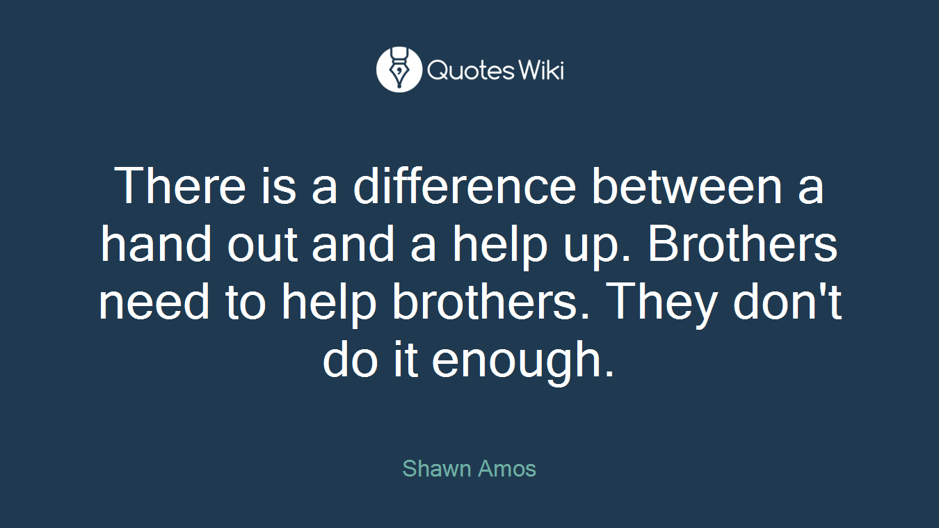 There is a difference between a hand out and a help up. Brothers need to help brothers. They don't do it enough.
