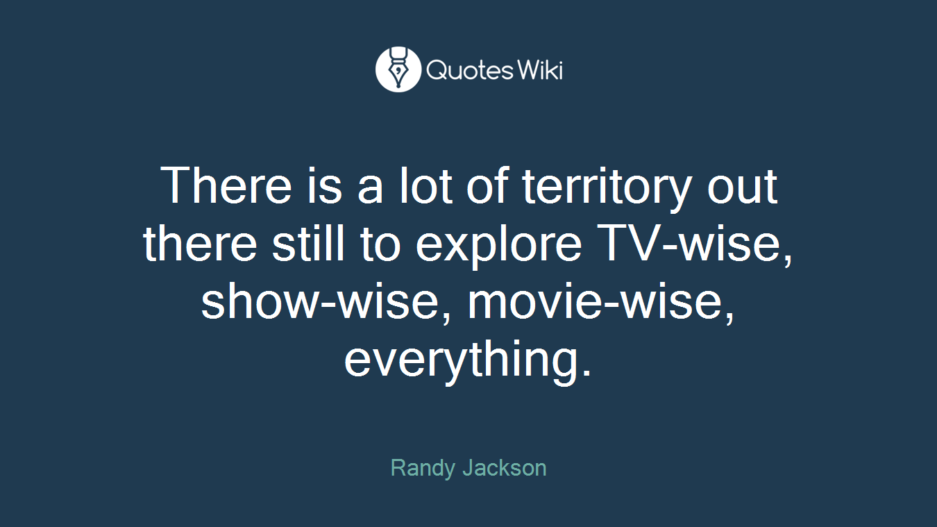There is a lot of territory out there still to explore TV-wise, show-wise, movie-wise, everything.