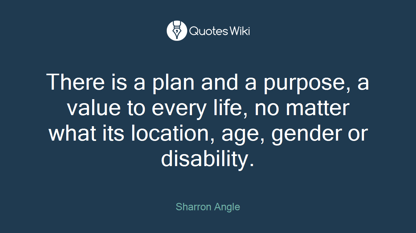 There is a plan and a purpose, a value to every life, no matter what its location, age, gender or disability.