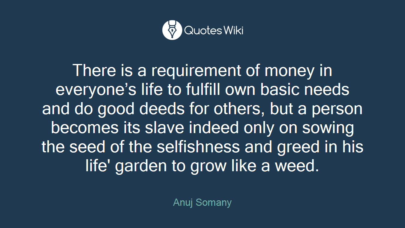 There is a requirement of money in everyone's life to fulfill own basic needs and do good deeds for others, but a person becomes its slave indeed only on sowing the seed of the selfishness and greed in his life' garden to grow like a weed.