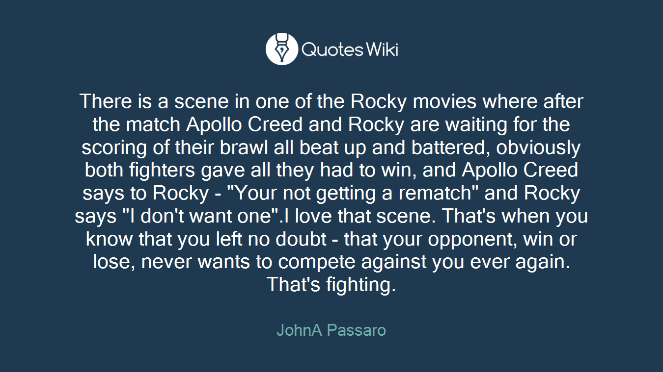 """There is a scene in one of the Rocky movies where after the match Apollo Creed and Rocky are waiting for the scoring of their brawl all beat up and battered, obviously both fighters gave all they had to win, and Apollo Creed says to Rocky - """"Your not getting a rematch"""" and Rocky says """"I don't want one"""".I love that scene. That's when you know that you left no doubt - that your opponent, win or lose, never wants to compete against you ever again. That's fighting."""
