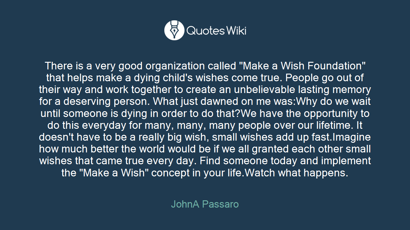 """There is a very good organization called """"Make a Wish Foundation"""" that helps make a dying child's wishes come true. People go out of their way and work together to create an unbelievable lasting memory for a deserving person. What just dawned on me was:Why do we wait until someone is dying in order to do that?We have the opportunity to do this everyday for many, many, many people over our lifetime. It doesn't have to be a really big wish, small wishes add up fast.Imagine how much better the world would be if we all granted each other small wishes that came true every day. Find someone today and implement the """"Make a Wish"""" concept in your life.Watch what happens."""