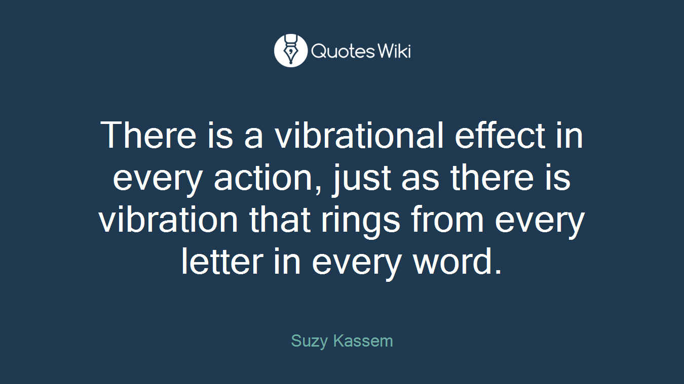 There is a vibrational effect in every action, just as there is vibration that rings from every letter in every word.