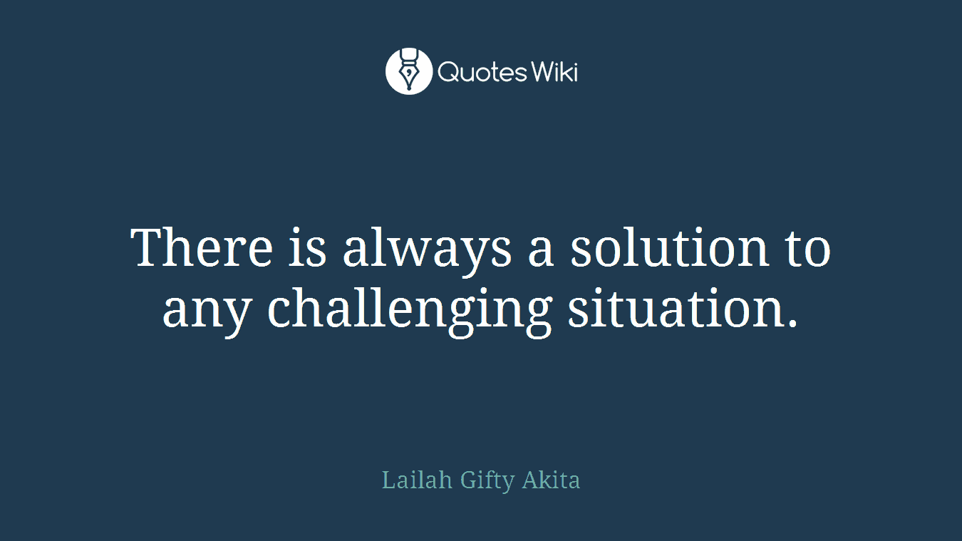 There is always a solution to any challenging situation.