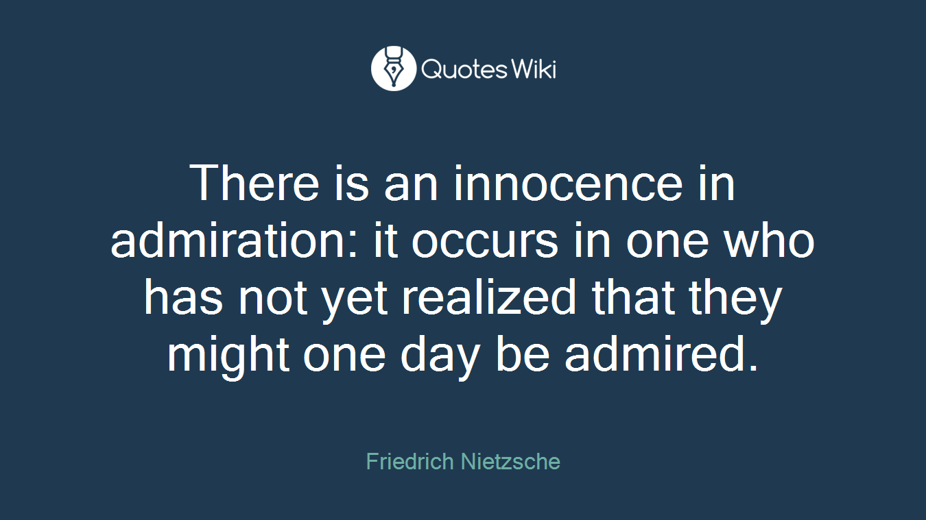 There is an innocence in admiration: it occurs in one who has not yet realized that they might one day be admired.