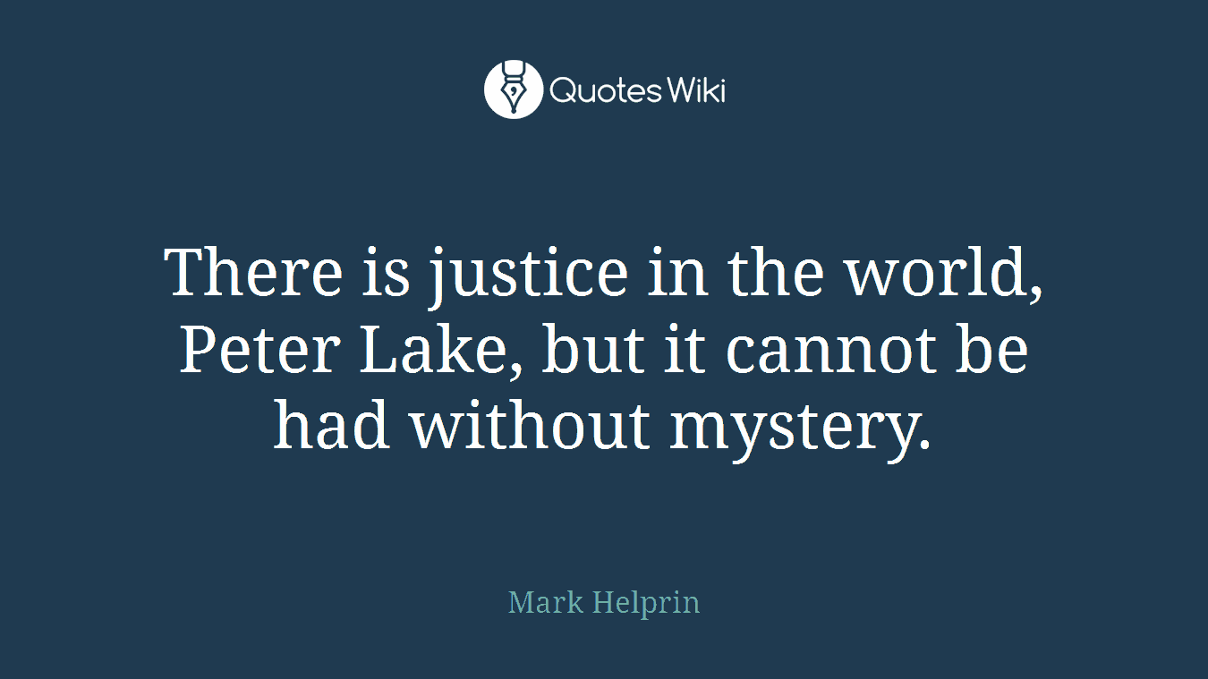 There is justice in the world, Peter Lake, but it cannot be had without mystery.