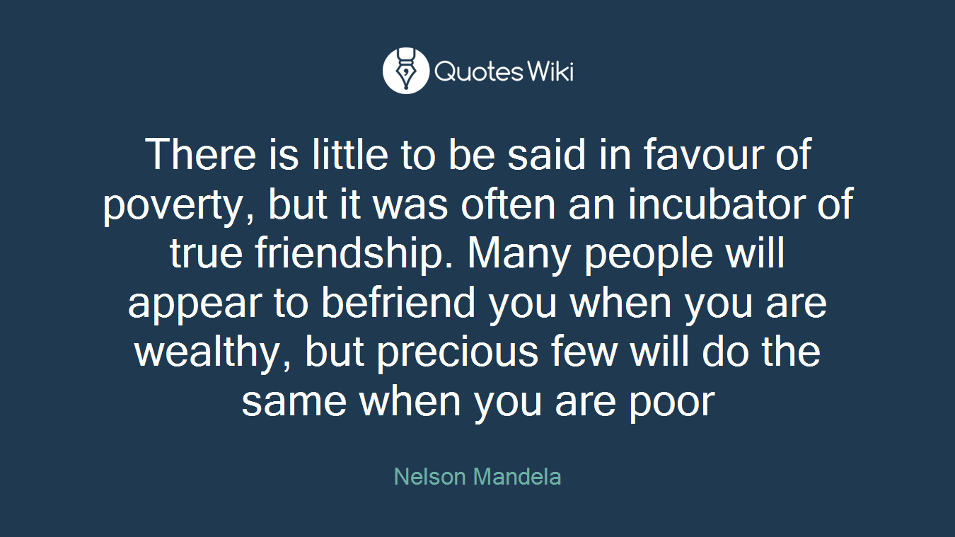 There is little to be said in favour of poverty, but it was often an incubator of true friendship. Many people will appear to befriend you when you are wealthy, but precious few will do the same when you are poor