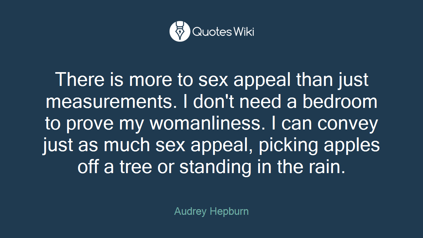 There is more to sex appeal than just measurements. I don't need a bedroom to prove my womanliness. I can convey just as much sex appeal, picking apples off a tree or standing in the rain.