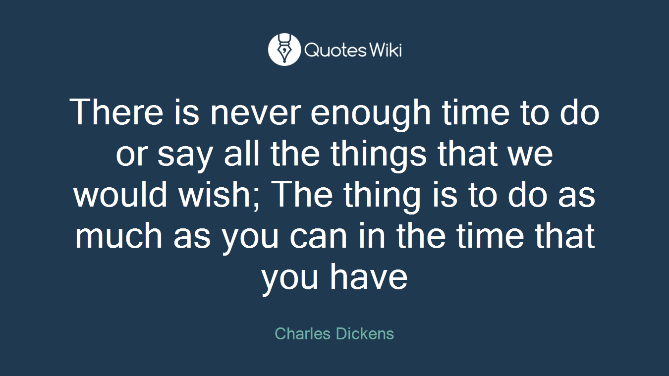 there is never enough time to do or say all the
