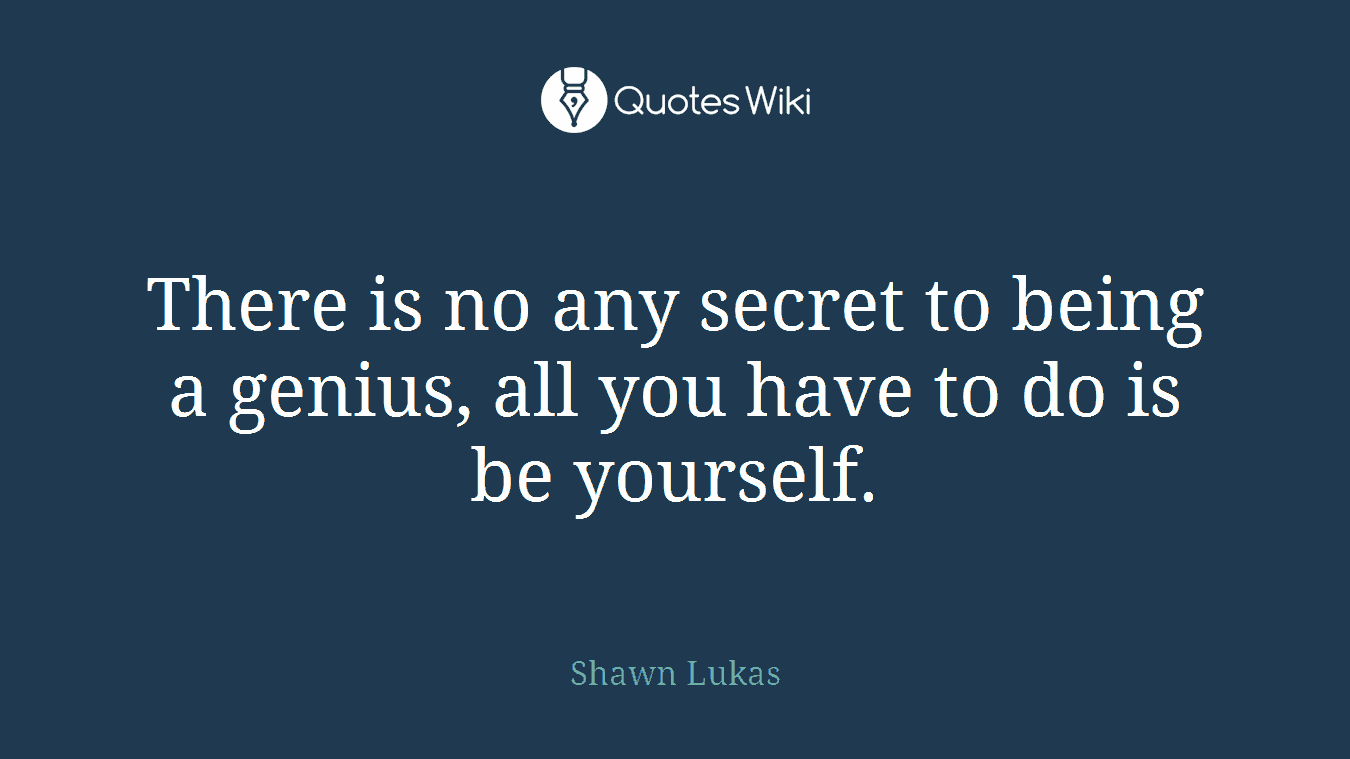 There is no any secret to being a genius, all you have to do is be yourself.