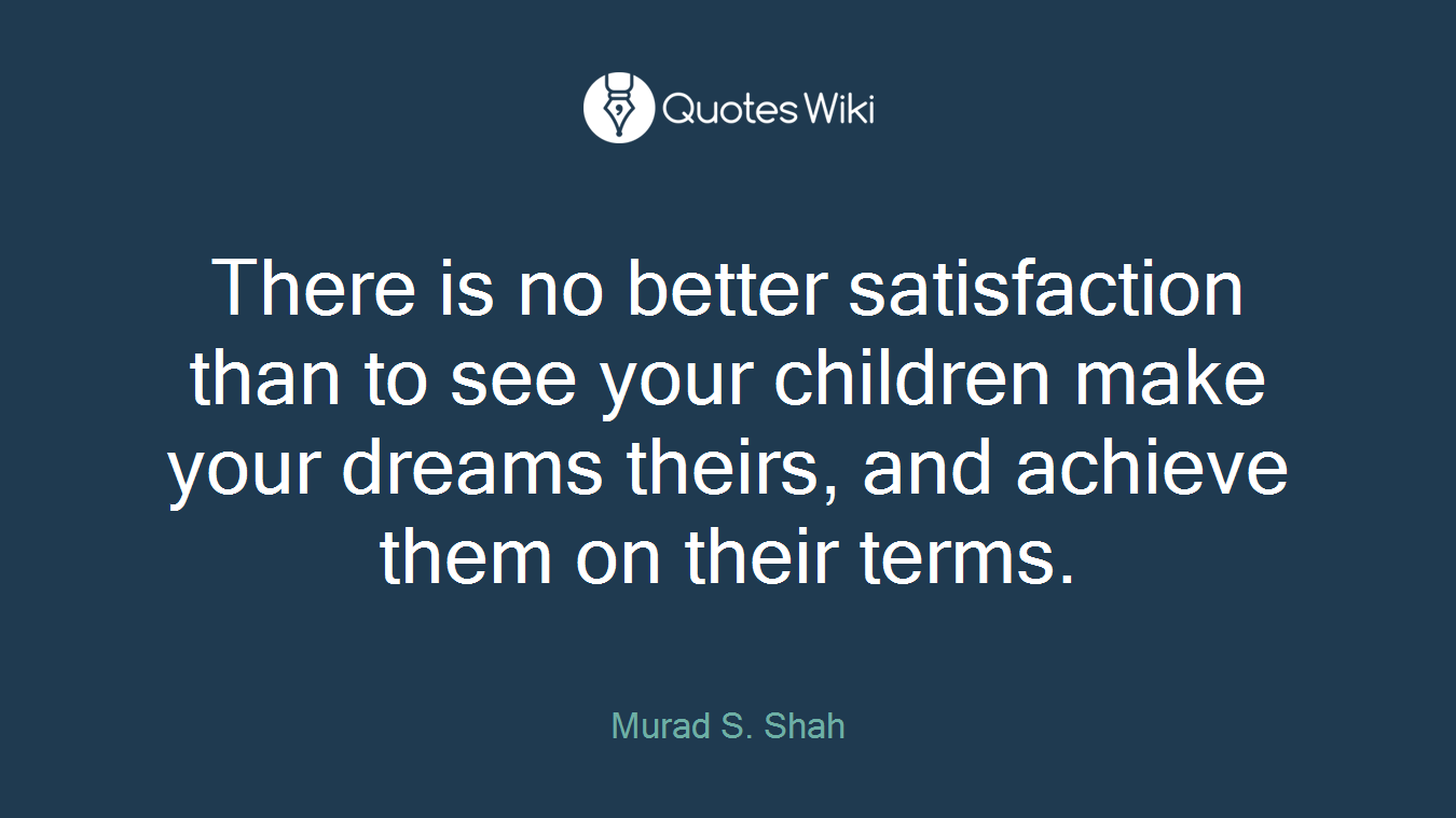 There is no better satisfaction than to see your children make your dreams theirs, and achieve them on their terms.